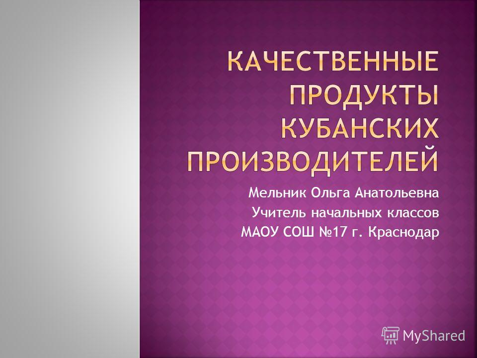 Мельник Ольга Анатольевна Учитель начальных классов МАОУ СОШ 17 г. Краснодар