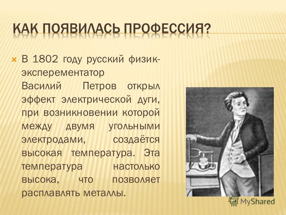 В 1802 году русский физик- эксперементатор Василий Петров открыл эффект электрической дуги, при возникновении которой между двумя угольными электродами, создаётся высокая температура. Эта температура настолько высока, что позволяет расплавлять металл