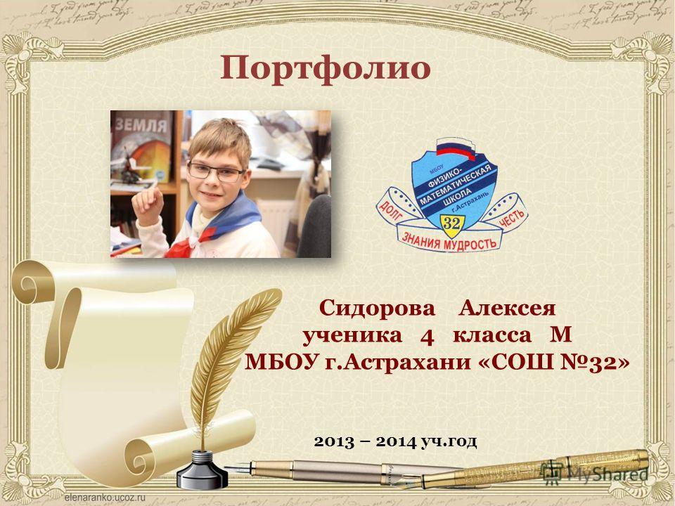 Портфолио Сидорова Алексея ученика 4 класса М МБОУ г.Астрахани «СОШ 32» 2013 – 2014 уч.год