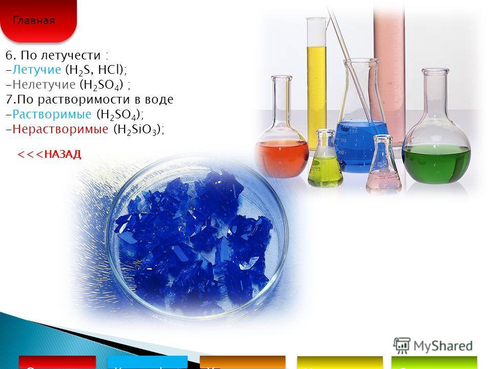 6. По летучести : -Летучие (H 2 S, HCl); -Нелетучие (H 2 SO 4 ) ; 7.По растворимости в воде -Растворимые (H 2 SO 4 ); -Нерастворимые (H 2 SiO 3 ); Определе ние Классифик ация кислот Химические свойства Неорганиче ские кислоты Органическ ие кислоты Гл
