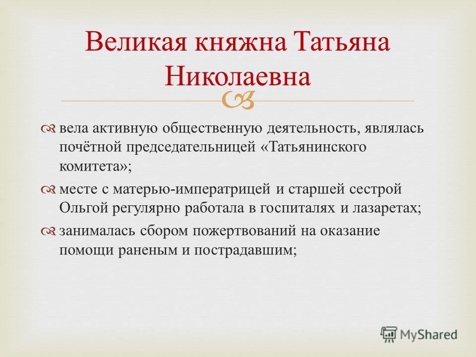 вела активную общественную деятельность, являлась почётной председательницей « Татьянинского комитета »; месте с матерью - императрицей и старшей сестрой Ольгой регулярно работала в госпиталях и лазаретах ; занималась сбором пожертвований на оказание