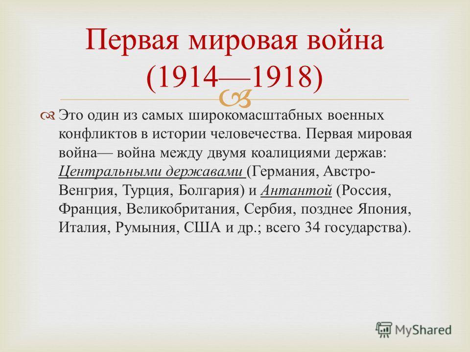 Это один из самых широкомасштабных военных конфликтов в истории человечества. Первая мировая война война между двумя коалициями держав : Центральными державами ( Германия, Австро - Венгрия, Турция, Болгария ) и Антантой ( Россия, Франция, Великобрита