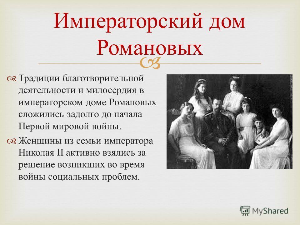 Традиции благотворительной деятельности и милосердия в императорском доме Романовых сложились задолго до начала Первой мировой войны. Женщины из семьи императора Николая II активно взялись за решение возникших во время войны социальных проблем. Импер