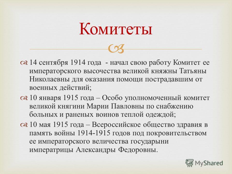 14 сентября 1914 года - начал свою работу Комитет ее императорского высочества великой княжны Татьяны Николаевны для оказания помощи пострадавшим от военных действий ; 10 января 1915 года – Особо уполномоченный комитет великой княгини Марии Павловны