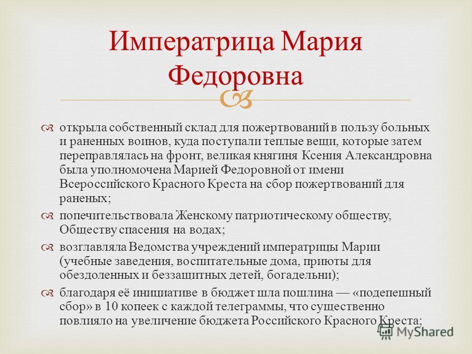 открыла собственный склад для пожертвований в пользу больных и раненных воинов, куда поступали теплые вещи, которые затем переправлялась на фронт, великая княгиня Ксения Александровна была уполномочена Марией Федоровной от имени Всероссийского Красно