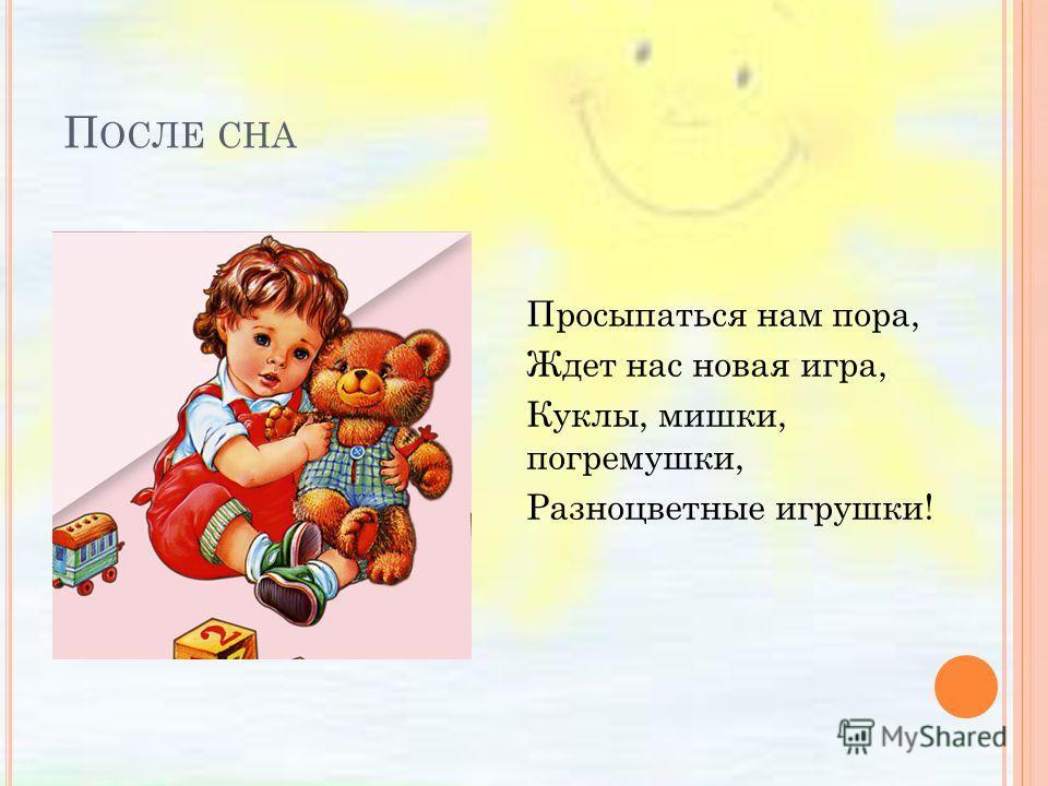 П ОСЛЕ СНА Просыпаться нам пора, Ждет нас новая игра, Куклы, мишки, погремушки, Разноцветные игрушки!