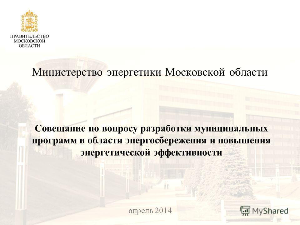 25 февраля 2014 Министерство энергетики Московской области Совещание по вопросу разработки муниципальных программ в области энергосбережения и повышения энергетической эффективности апрель 2014