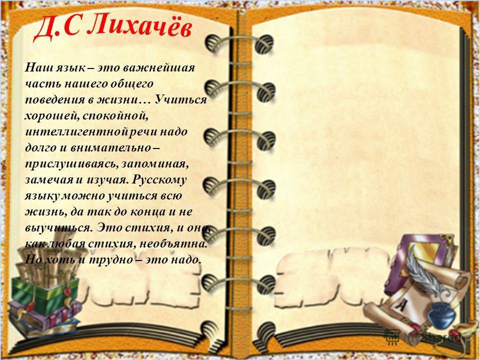 Наш язык – это важнейшая часть нашего общего поведения в жизни… Учиться хорошей, спокойной, интеллигентной речи надо долго и внимательно – прислушиваясь, запоминая, замечая и изучая. Русскому языку можно учиться всю жизнь, да так до конца и не выучит