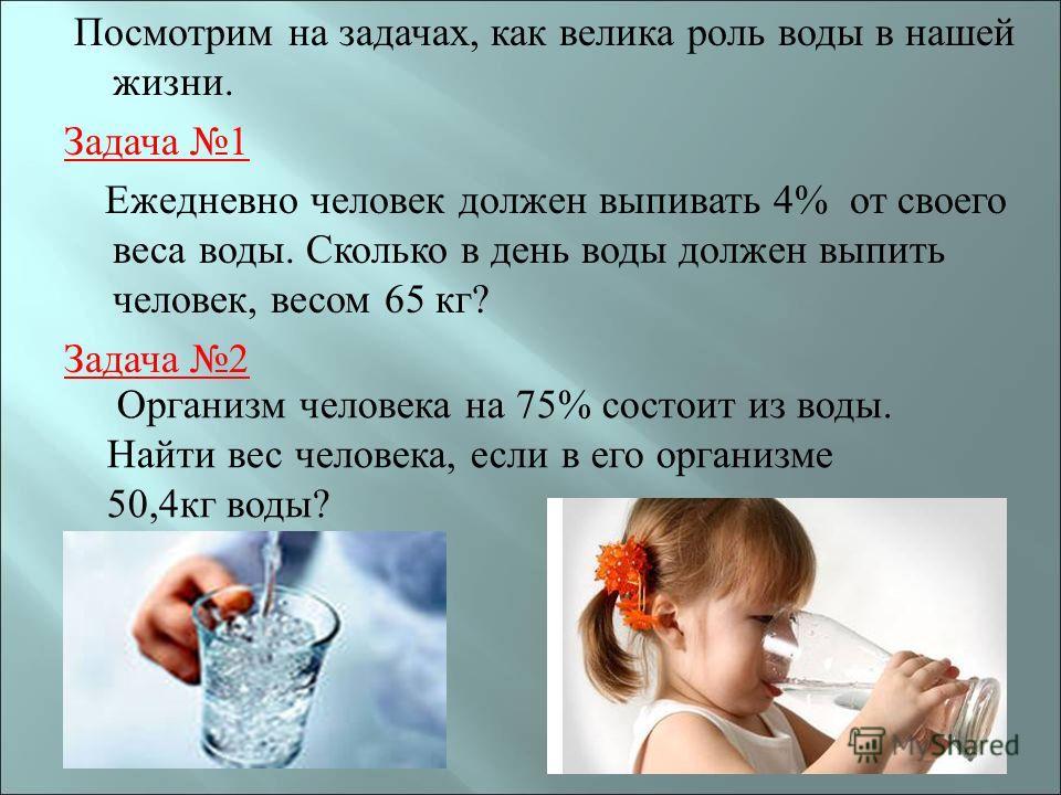 Посмотрим на задачах, как велика роль воды в нашей жизни. Задача 1 Ежедневно человек должен выпивать 4% от своего веса воды. Сколько в день воды должен выпить человек, весом 65 кг ? Задача 2 Организм человека на 75% состоит из воды. Найти вес человек