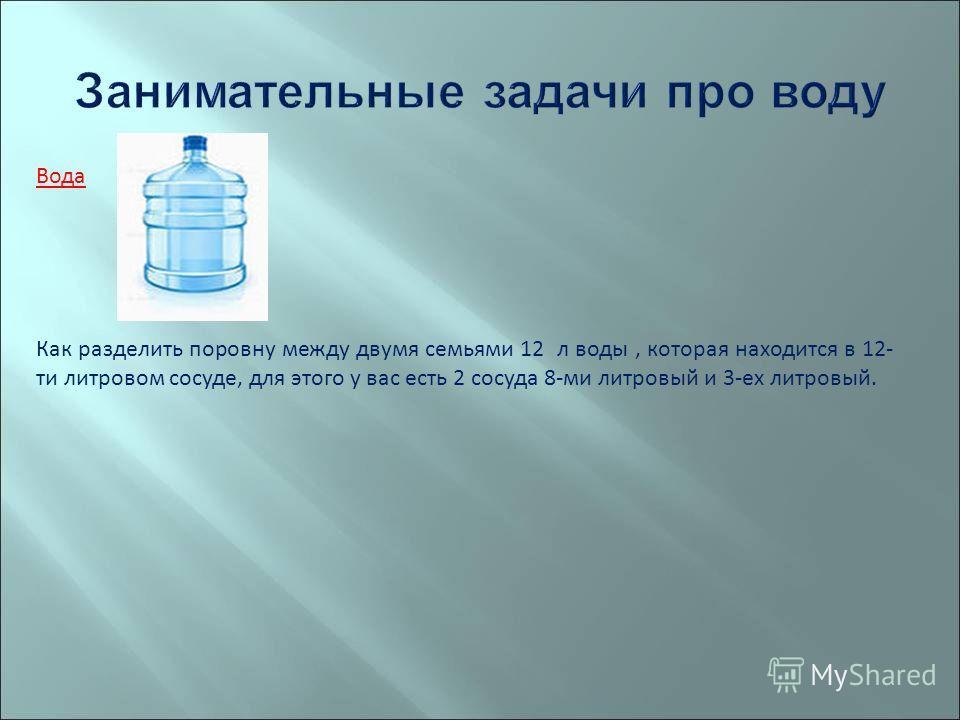 Вода Как разделить поровну между двумя семьями 12 л воды, которая находится в 12- ти литровом сосуде, для этого у вас есть 2 сосуда 8-ми литровый и 3-ех литровый.