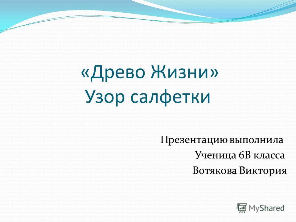 «Древо Жизни» Узор салфетки Презентацию выполнила Ученица 6В класса Вотякова Виктория