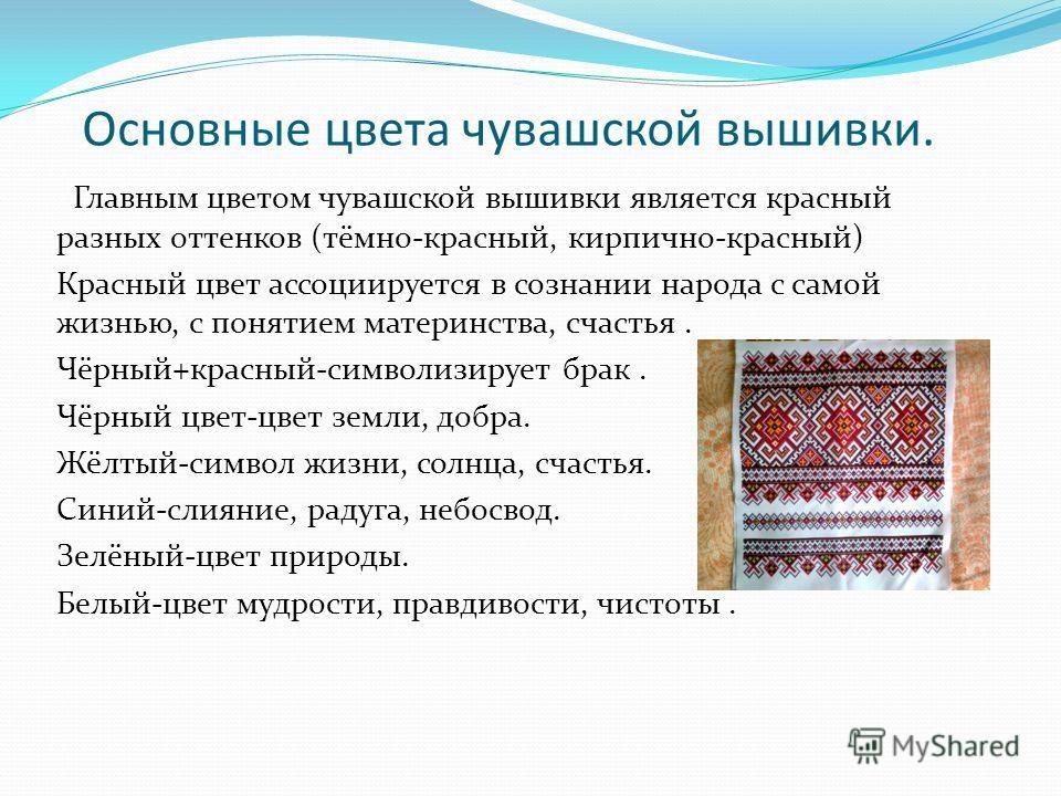 Основные цвета чувашской вышивки. Главным цветом чувашской вышивки является красный разных оттенков (тёмно-красный, кирпично-красный) Красный цвет ассоциируется в сознании народа с самой жизнью, с понятием материнства, счастья. Чёрный+красный-символи