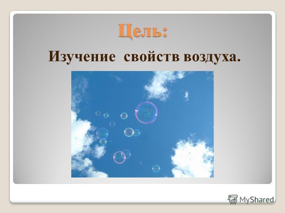 Изучение свойств воздуха. Цель:
