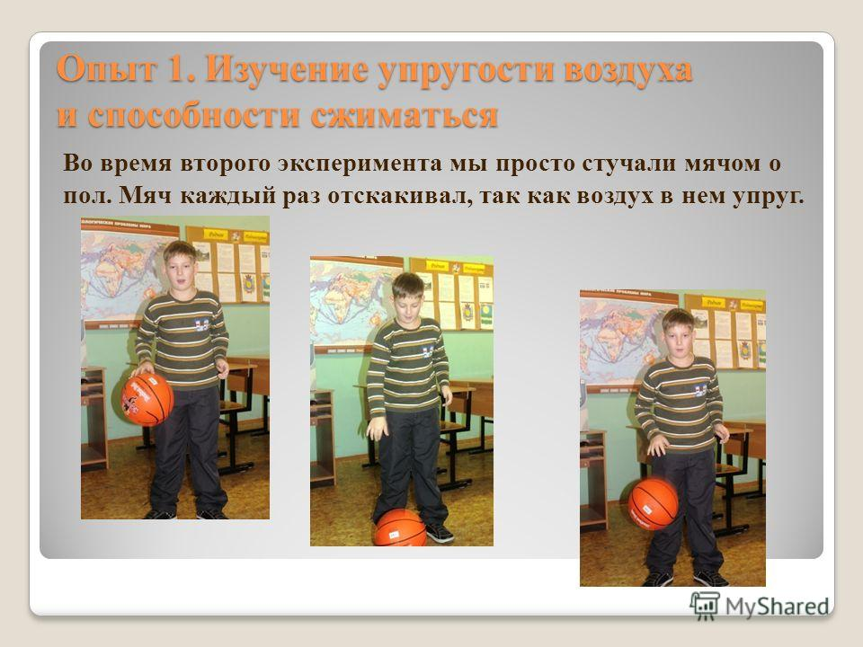 Во время второго эксперимента мы просто стучали мячом о пол. Мяч каждый раз отскакивал, так как воздух в нем упруг. Опыт 1. Изучение упругости воздуха и способности сжиматься