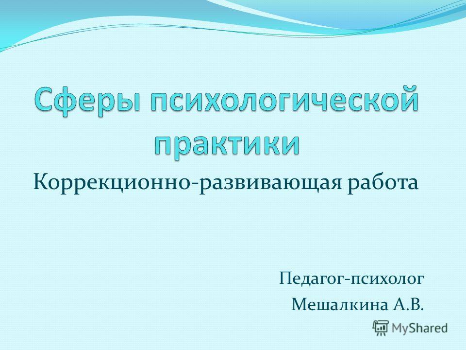 Коррекционно-развивающая работа Педагог-психолог Мешалкина А.В.