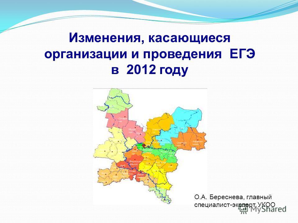 Изменения, касающиеся организации и проведения ЕГЭ в 2012 году О.А. Береснева, главный специалист-эксперт УКОО