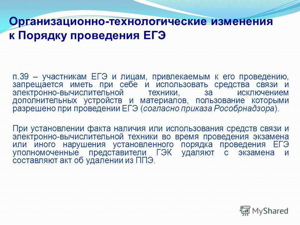 Организационно-технологические изменения к Порядку проведения ЕГЭ п.39 – участникам ЕГЭ и лицам, привлекаемым к его проведению, запрещается иметь при себе и использовать средства связи и электронно-вычислительной техники, за исключением дополнительны