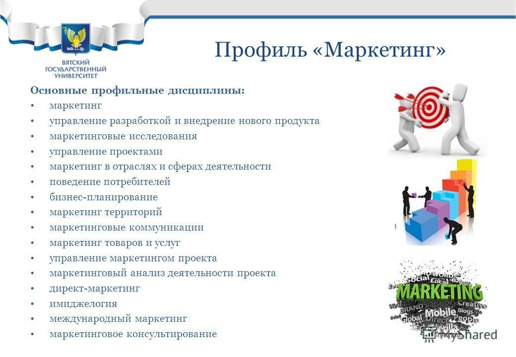Профиль «Маркетинг» Основные профильные дисциплины: маркетинг управление разработкой и внедрение нового продукта маркетинговые исследования управление проектами маркетинг в отраслях и сферах деятельности поведение потребителей бизнес-планирование мар