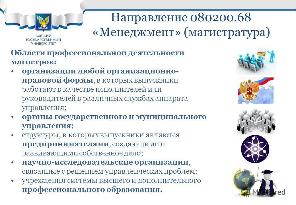 Направление 080200.68 «Менеджмент» (магистратура) Области профессиональной деятельности магистров: организации любой организационно- правовой формы, в которых выпускники работают в качестве исполнителей или руководителей в различных службах аппарата
