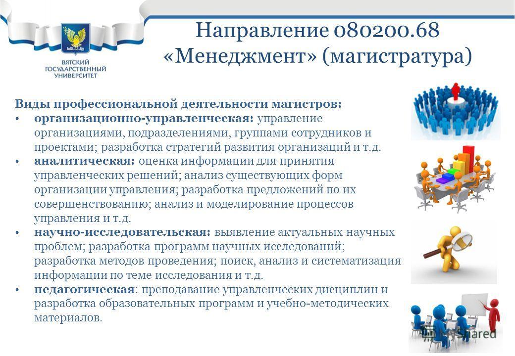 Направление 080200.68 «Менеджмент» (магистратура) Виды профессиональной деятельности магистров: организационно-управленческая: управление организациями, подразделениями, группами сотрудников и проектами; разработка стратегий развития организаций и т.