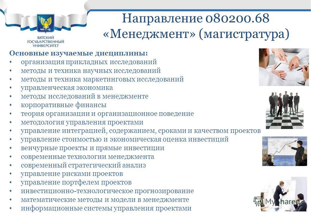 Направление 080200.68 «Менеджмент» (магистратура) Основные изучаемые дисциплины: организация прикладных исследований методы и техника научных исследований методы и техника маркетинговых исследований управленческая экономика методы исследований в мене
