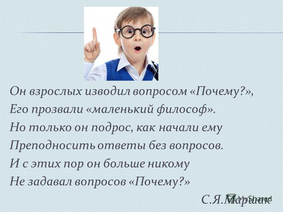 Он взрослых изводил вопросом «Почему?», Его прозвали «маленький философ». Но только он подрос, как начали ему Преподносить ответы без вопросов. И с этих пор он больше никому Не задавал вопросов «Почему?» С.Я.Маршак