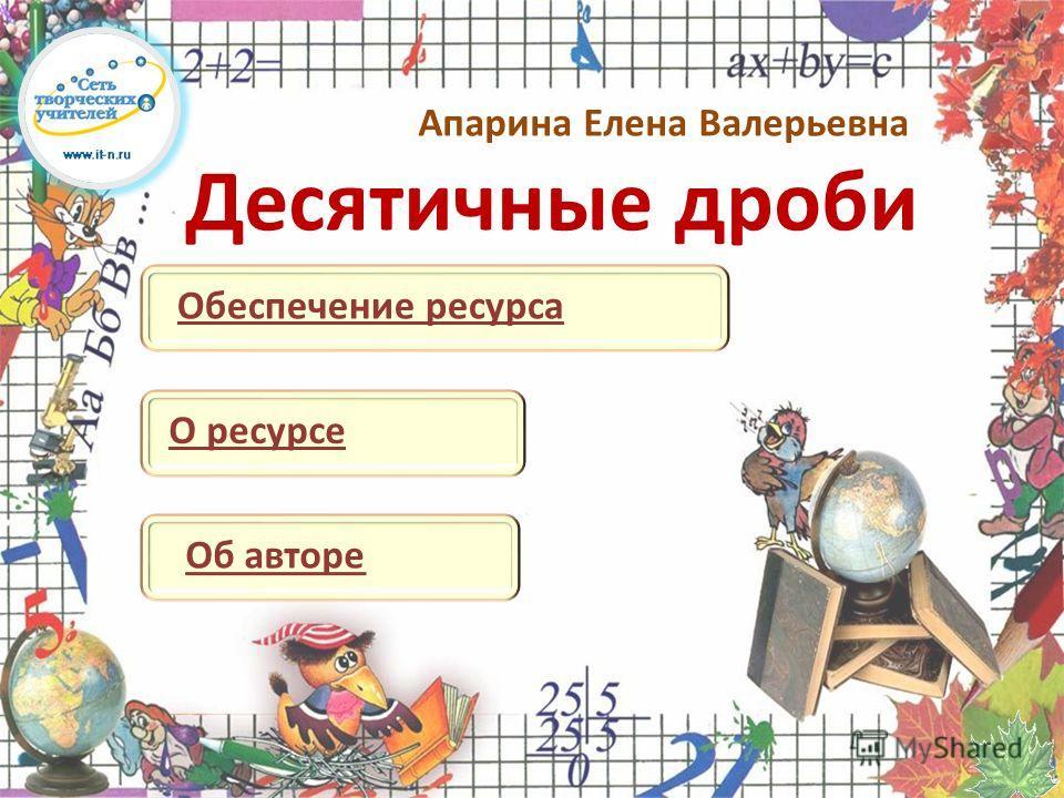 Десятичные дроби Апарина Елена Валерьевна Об автореО ресурсеОбеспечение ресурса