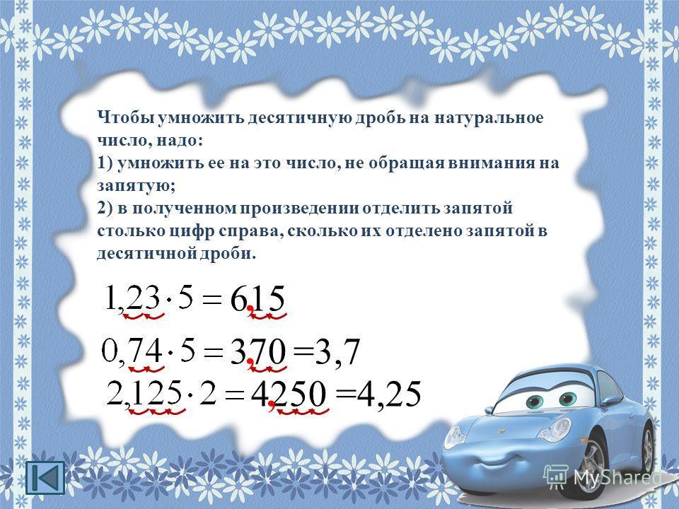 Чтобы умножить десятичную дробь на натуральное число, надо: 1) умножить ее на это число, не обращая внимания на запятую; 2) в полученном произведении отделить запятой столько цифр справа, сколько их отделено запятой в десятичной дроби. 615, 370,=3,7