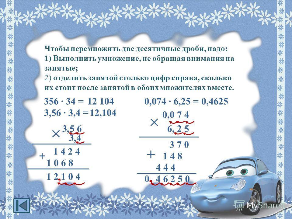 Чтобы перемножить две десятичные дроби, надо: 1) Выполнить умножение, не обращая внимания на запятые; 2) отделить запятой столько цифр справа, сколько их стоит после запятой в обоих множителях вместе. 356 · 34 =12 104 3,56 · 3,4 =12,104 1 2 1 0 4 1 4