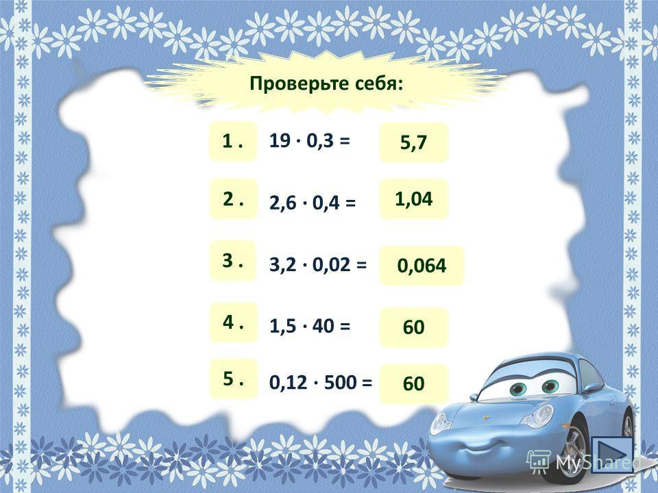 Проверьте себя: 1. 19 · 0,3 = 5,7 2. 2,6 · 0,4 = 1,04 3. 3,2 · 0,02 = 0,064 4. 1,5 · 40 = 60 5. 0,12 · 500 = 60