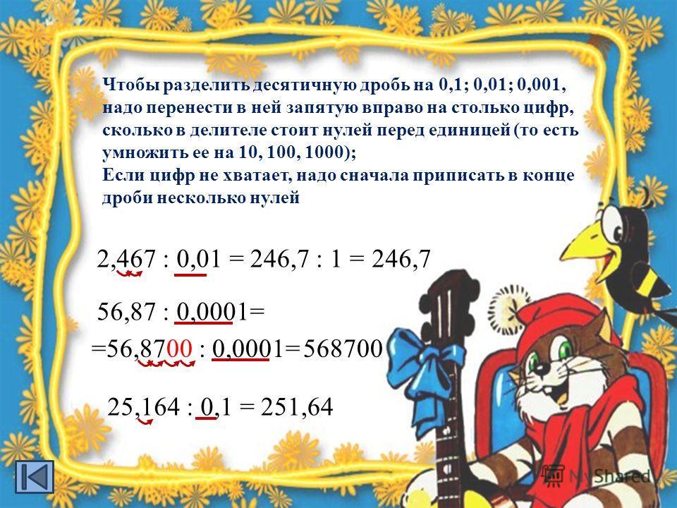 2,467 : 0,01 =246,7 : 1 =246,7 Чтобы разделить десятичную дробь на 0,1; 0,01; 0,001, надо перенести в ней запятую вправо на столько цифр, сколько в делителе стоит нулей перед единицей (то есть умножить ее на 10, 100, 1000); Если цифр не хватает, надо
