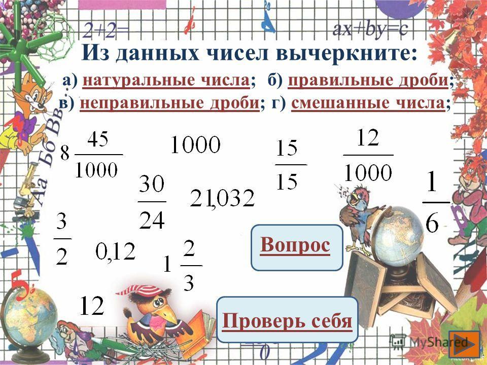 Из данных чисел вычеркните: Вопрос Проверь себя а) натуральные числа;натуральные числаб) правильные дроби;правильные дроби в) неправильные дроби;неправильные дробиг) смешанные числа;смешанные числа