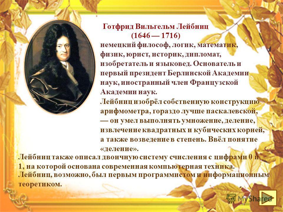 немецкий философ, логик, математик, физик, юрист, историк, дипломат, изобретатель и языковед. Основатель и первый президент Берлинской Академии наук, иностранный член Французской Академии наук. Готфрид Вильгельм Лейбниц (1646 1716) Лейбниц изобрёл со