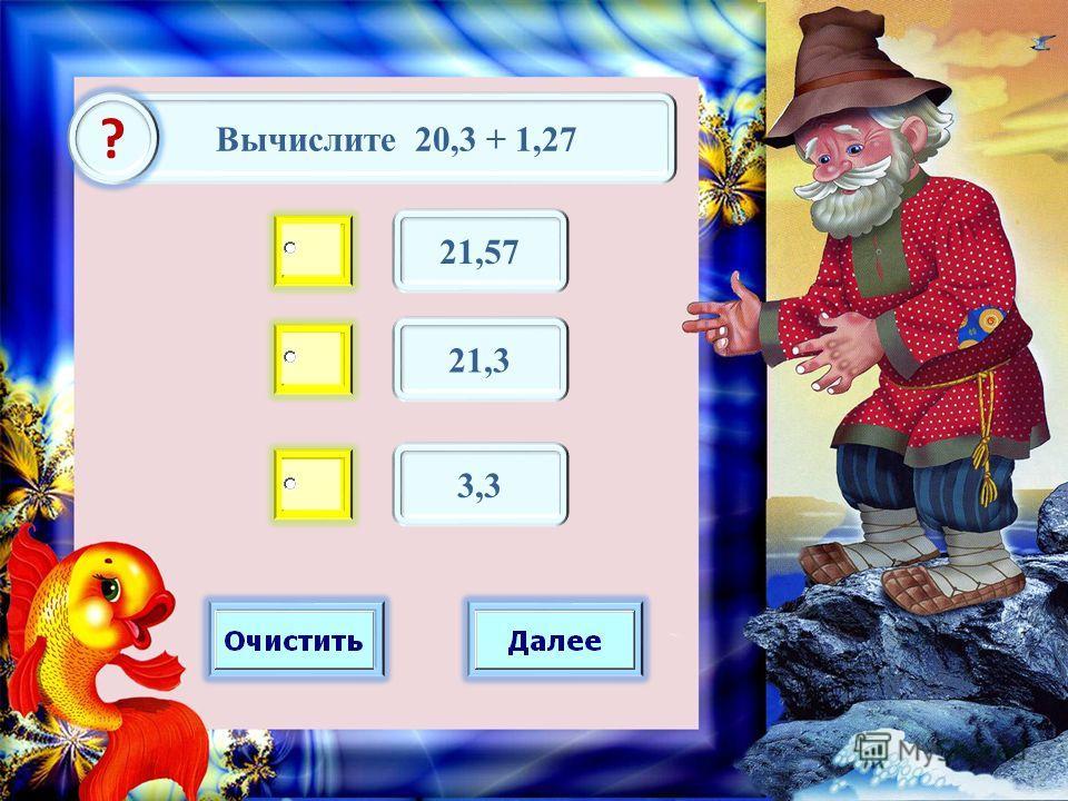 Вычислите 20,3 + 1,27 ? 21,57 21,3 3,3