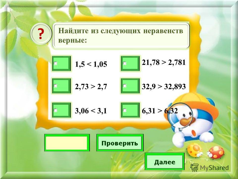 Найдите из следующих неравенств верные: ? 1,5 < 1,05 2,73 > 2,7 3,06 < 3,1 21,78 > 2,781 32,9 > 32,893 6,31 > 6,32