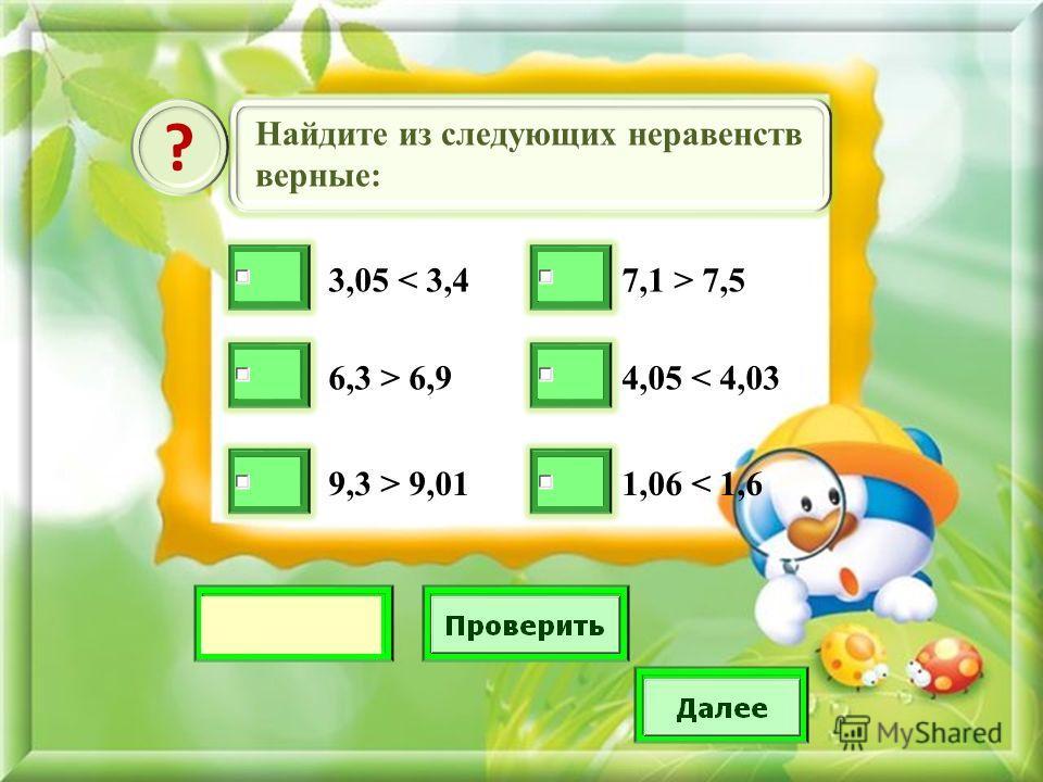 Найдите из следующих неравенств верные: ? 3,05 < 3,4 6,3 > 6,9 9,3 > 9,01 7,1 > 7,5 4,05 < 4,03 1,06 < 1,6
