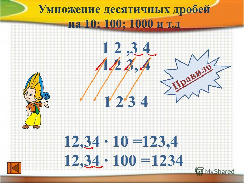 1 2,3 4 1 2 3, 4 12,34 · 10 =123,4 1 2 3 4 12,34 · 100 =1234 Умножение десятичных дробей на 10; 100; 1000 и т.д Правило