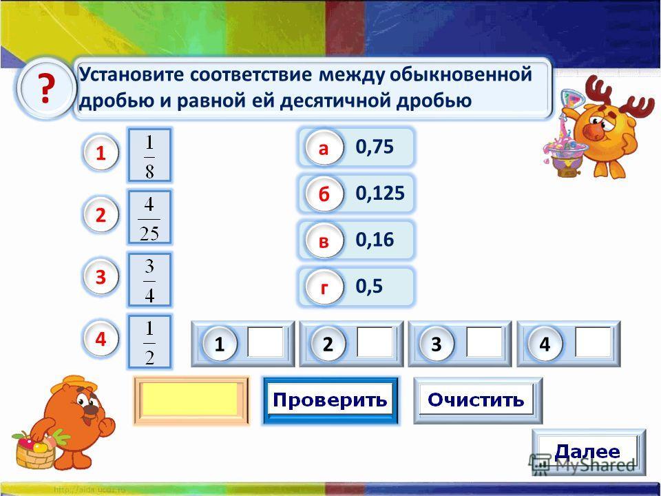 Установите соответствие между обыкновенной дробью и равной ей десятичной дробью ? 0,75 а 0,125 б 0,16 в 0,5 г 1 2 3 4 1243