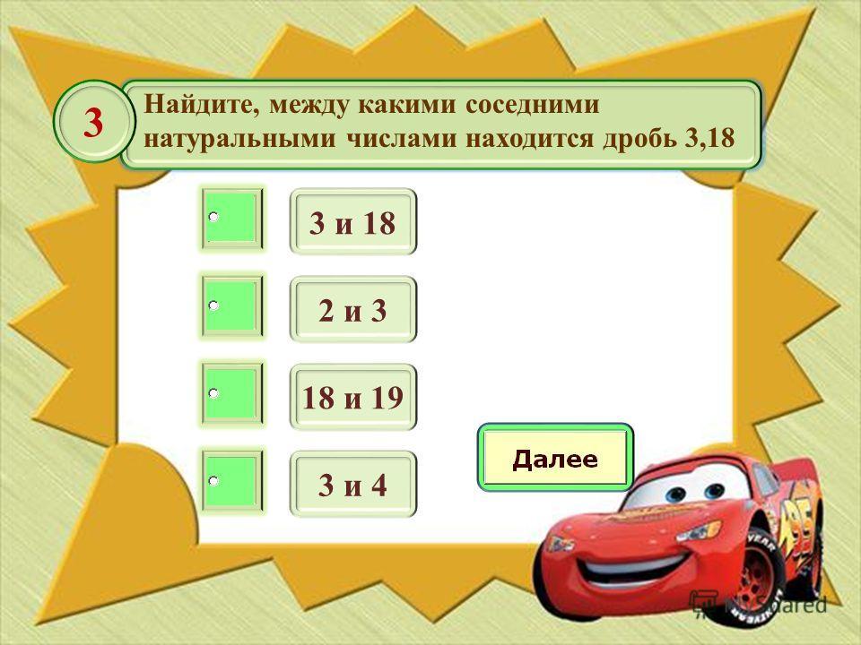 Найдите, между какими соседними натуральными числами находится дробь 3,18 3 и 18 3 2 и 3 18 и 19 3 и 4