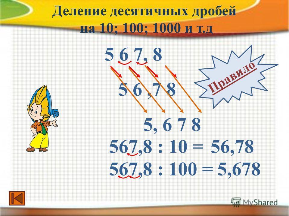 5 6,7 8 5 6 7, 8 567,8 : 10 =56,78 567,8 : 100 =5,678 Деление десятичных дробей на 10; 100; 1000 и т.д Правило