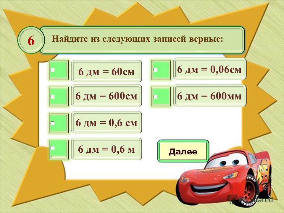 Найдите из следующих записей верные: 6 дм = 60см 6 6 дм = 600см 6 дм = 0,6 см 6 дм = 0,6 м 6 дм = 0,06см 6 дм = 600мм
