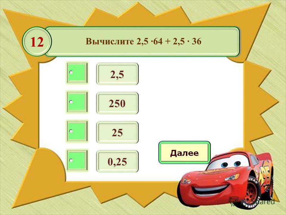 Вычислите 2,5 64 + 2,5 36 2,5 12 250 25 0,25