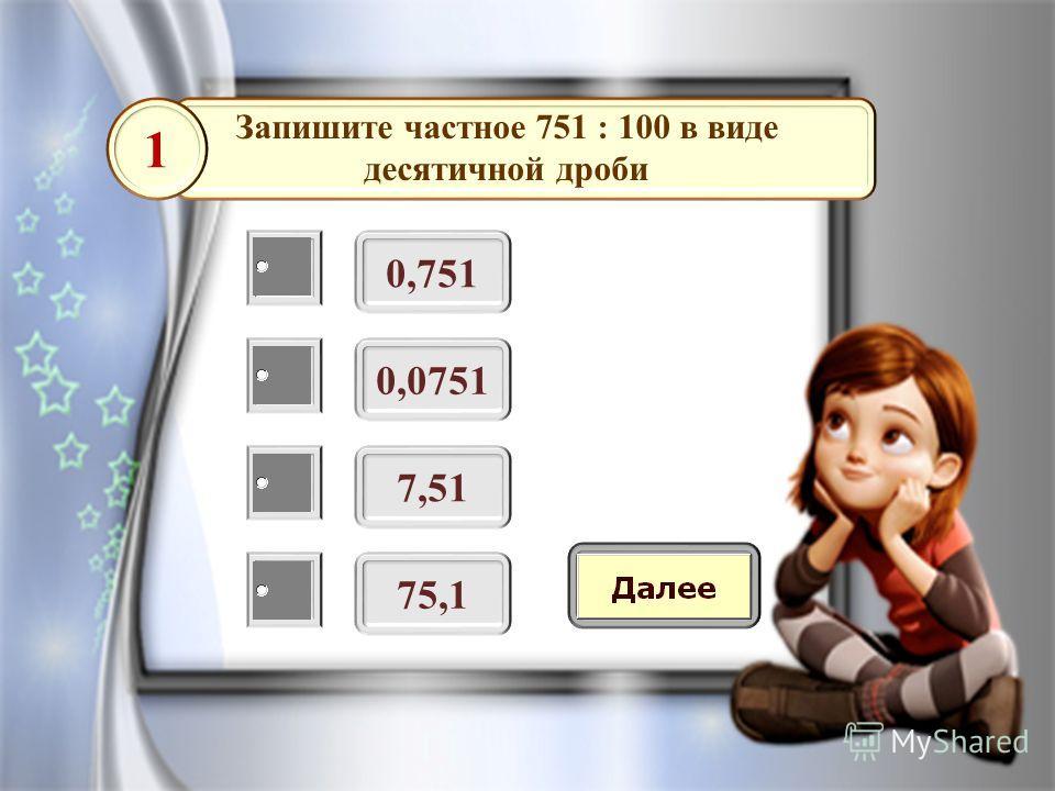 Запишите частное 751 : 100 в виде десятичной дроби 0,751 1 0,0751 7,51 75,1