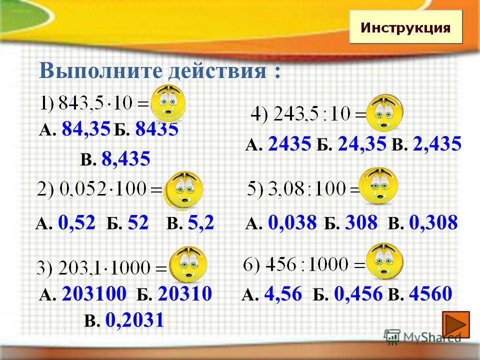 Выполните действия : А. 84,35 Б. 8435 В. 8,435 А. 0,52 Б. 52 В. 5,2 А. 203100 Б. 20310 В. 0,2031 А. 2435 Б. 24,35 В. 2,435 А. 0,038 Б. 308 В. 0,308 А. 4,56 Б. 0,456 В. 4560