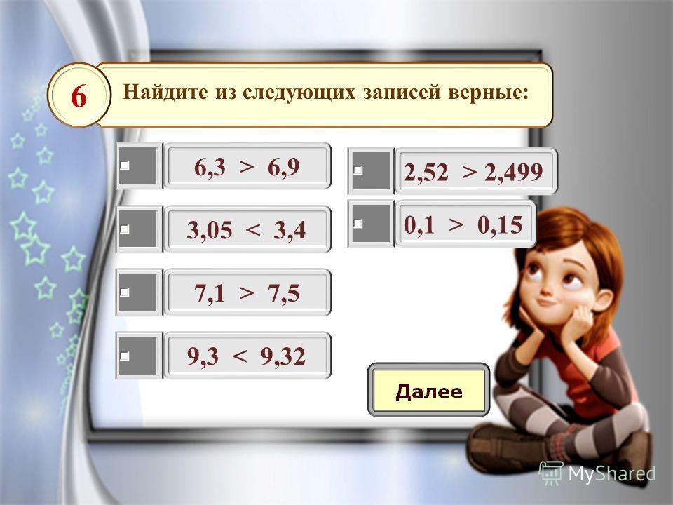 Найдите из следующих записей верные: 6,3 > 6,9 6 3,05 < 3,4 7,1 > 7,5 9,3 < 9,32 2,52 > 2,499 0,1 > 0,15