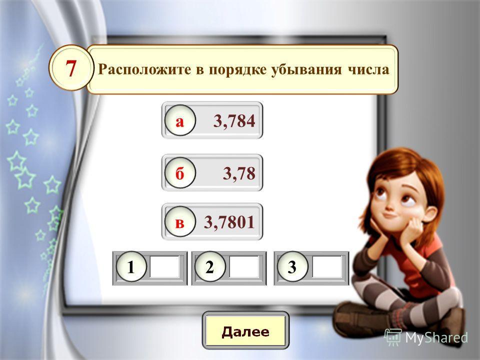 3,784 7 3,78 3,7801 Расположите в порядке убывания числа а б в 123
