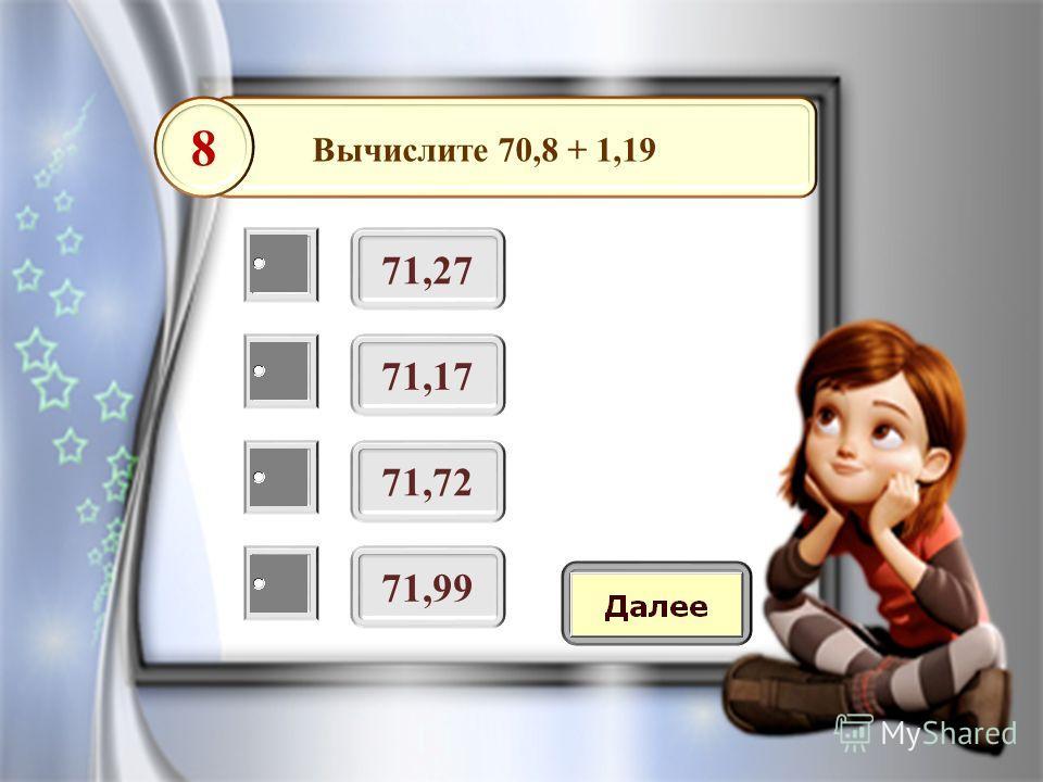 Вычислите 70,8 + 1,19 71,27 8 71,17 71,72 71,99