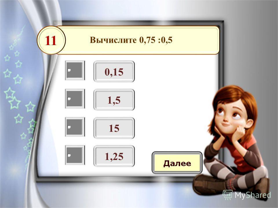 Вычислите 0,75 :0,5 0,15 11 1,5 15 1,25