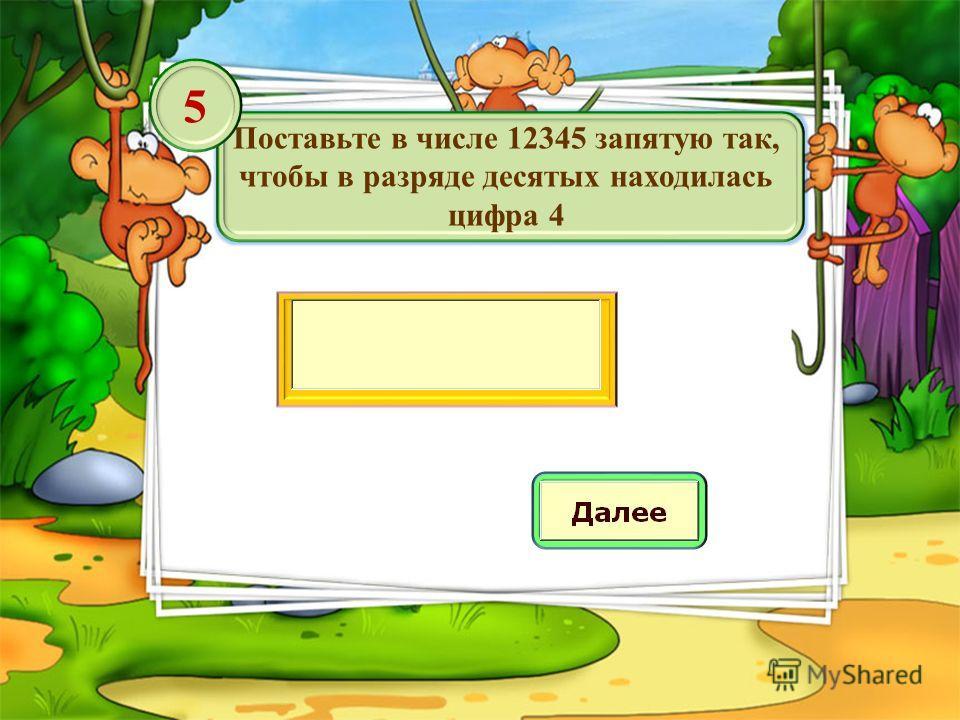 Поставьте в числе 12345 запятую так, чтобы в разряде десятых находилась цифра 4 5