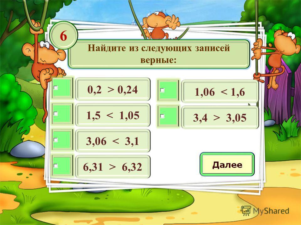 Найдите из следующих записей верные: 0,2 > 0,24 6 1,5 < 1,05 3,06 < 3,1 6,31 > 6,32 1,06 < 1,6 3,4 > 3,05